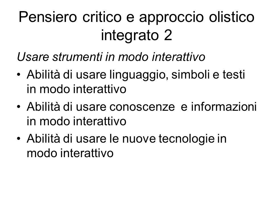Pensiero critico e approccio olistico integrato 2 Usare strumenti in modo interattivo Abilità di usare linguaggio, simboli e testi in modo interattivo Abilità di usare conoscenze e informazioni in modo interattivo Abilità di usare le nuove tecnologie in modo interattivo