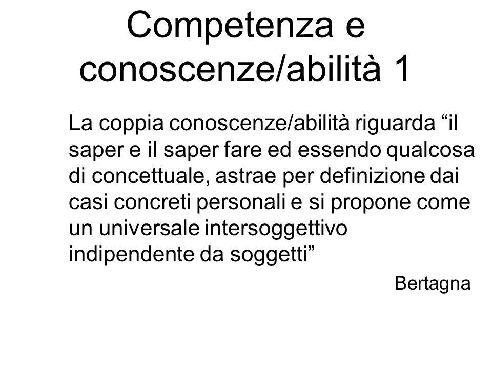 Competenza e conoscenze/abilità 1 La coppia conoscenze/abilità riguarda il saper e il saper fare ed essendo qualcosa di concettuale, astrae per definizione dai casi concreti personali e si propone come un universale intersoggettivo indipendente da soggetti Bertagna