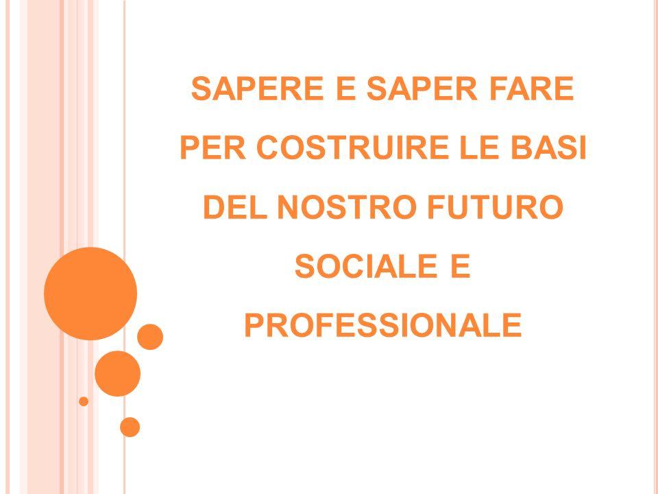 SAPERE E SAPER FARE PER COSTRUIRE LE BASI DEL NOSTRO FUTURO SOCIALE E PROFESSIONALE