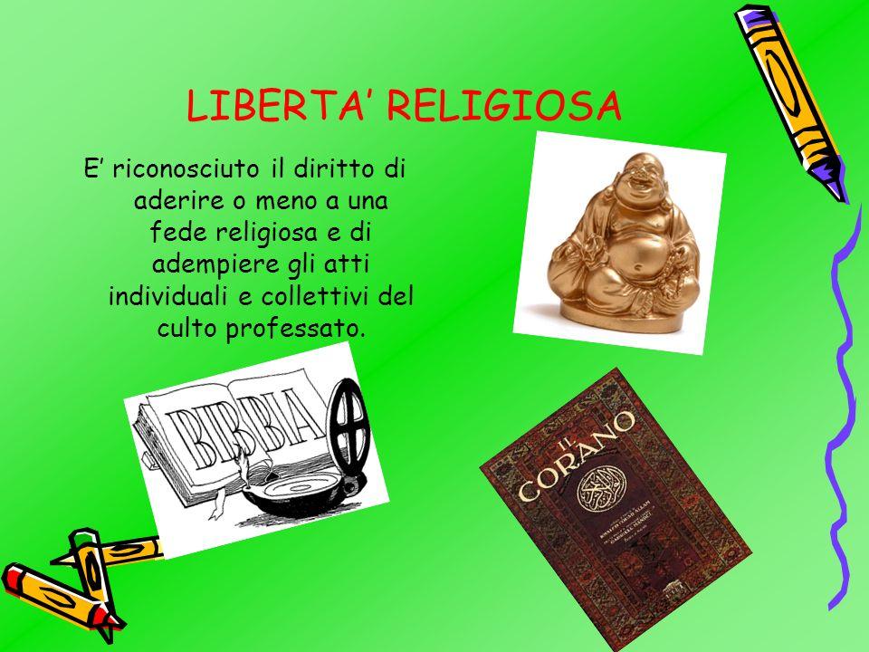 LIBERTA RELIGIOSA E riconosciuto il diritto di aderire o meno a una fede religiosa e di adempiere gli atti individuali e collettivi del culto professato.