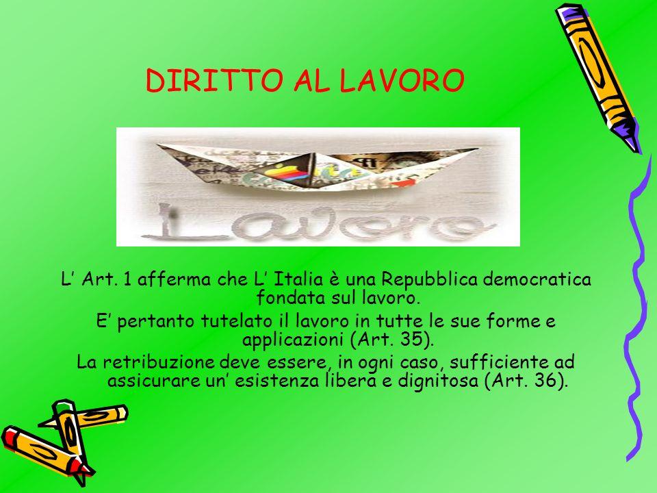DIRITTO AL LAVORO L Art.1 afferma che L Italia è una Repubblica democratica fondata sul lavoro.