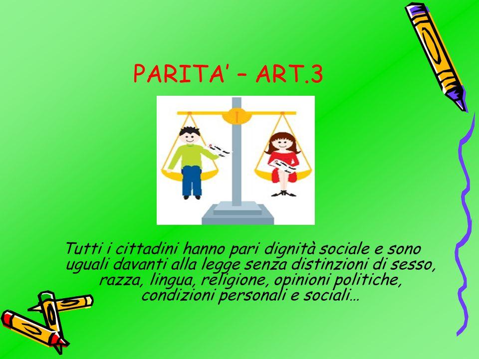 PARITA – ART.3 Tutti i cittadini hanno pari dignità sociale e sono uguali davanti alla legge senza distinzioni di sesso, razza, lingua, religione, opinioni politiche, condizioni personali e sociali…