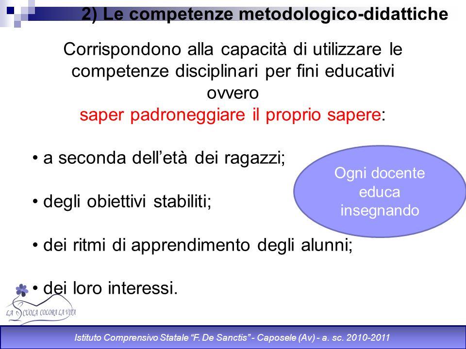 2) Le competenze metodologico-didattiche Corrispondono alla capacità di utilizzare le competenze disciplinari per fini educativi ovvero saper padroneg