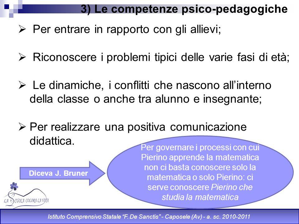 3) Le competenze psico-pedagogiche Per entrare in rapporto con gli allievi; Riconoscere i problemi tipici delle varie fasi di età; Le dinamiche, i con