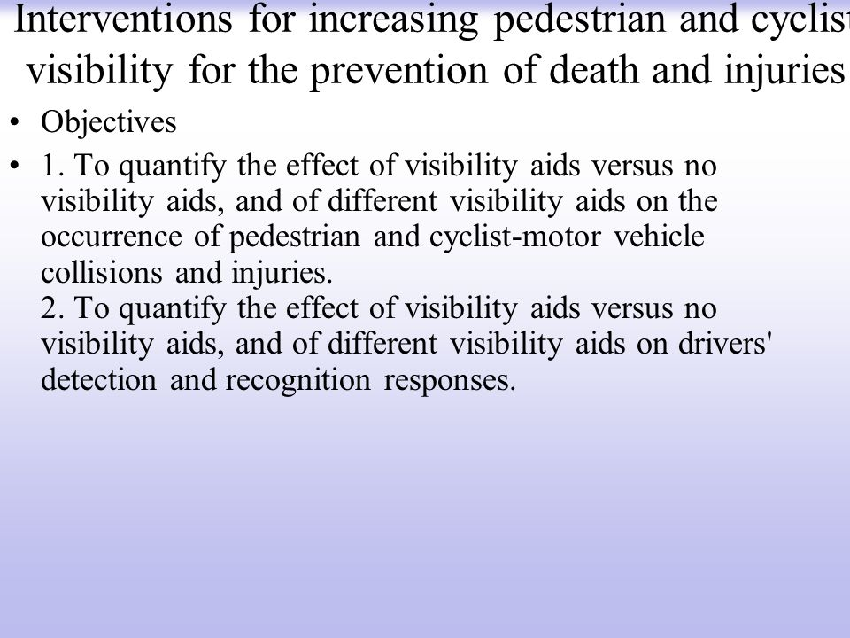Interventions for increasing pedestrian and cyclist visibility for the prevention of death and injuries Objectives 1. To quantify the effect of visibi