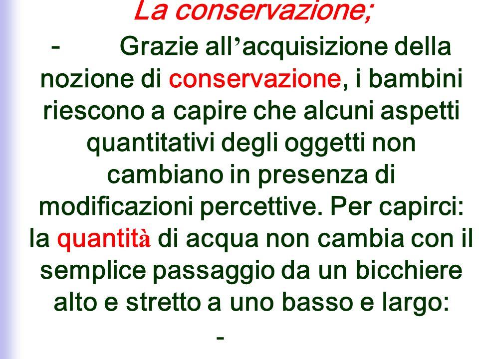 La conservazione; - Grazie all acquisizione della nozione di conservazione, i bambini riescono a capire che alcuni aspetti quantitativi degli oggetti