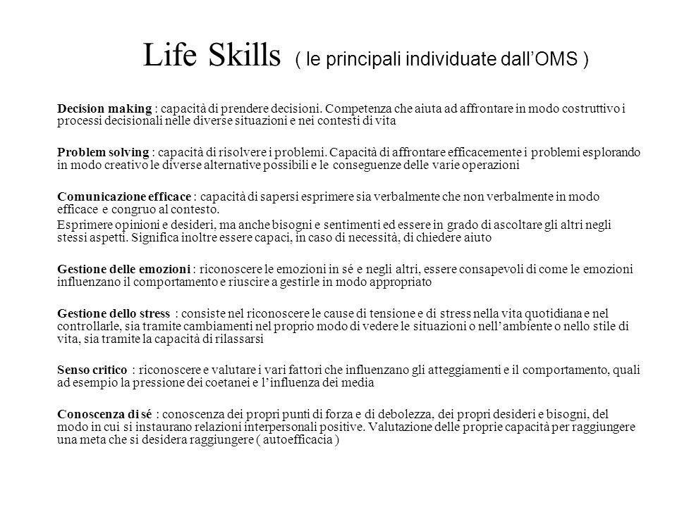 Life Skills ( le principali individuate dallOMS ) Decision making : capacità di prendere decisioni. Competenza che aiuta ad affrontare in modo costrut