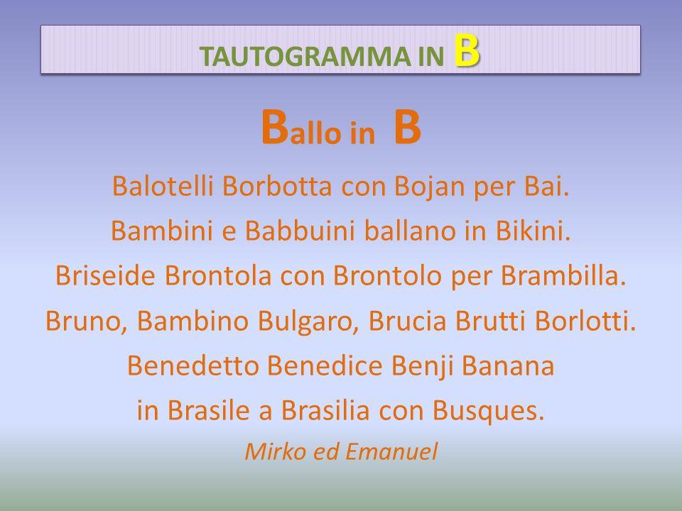 B allo in B Balotelli Borbotta con Bojan per Bai. Bambini e Babbuini ballano in Bikini. Briseide Brontola con Brontolo per Brambilla. Bruno, Bambino B
