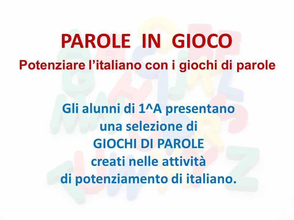 PAROLE IN GIOCO Gli alunni di 1^A presentano una selezione di GIOCHI DI PAROLE creati nelle attività di potenziamento di italiano. Potenziare litalian