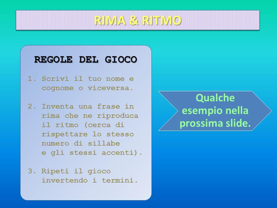Qualche esempio nella prossima slide. REGOLE DEL GIOCO 1.Scrivi il tuo nome e cognome o viceversa. 2.Inventa una frase in rima che ne riproduca il rit