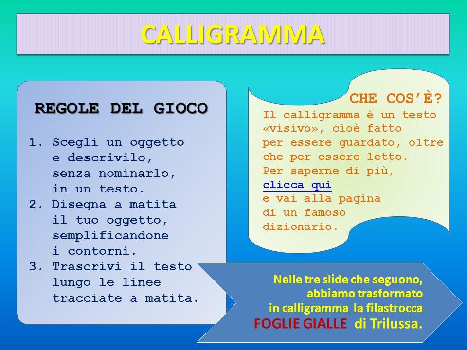 CALLIGRAMMACALLIGRAMMA REGOLE DEL GIOCO 1.Scegli un oggetto e descrivilo, senza nominarlo, in un testo. 2.Disegna a matita il tuo oggetto, semplifican