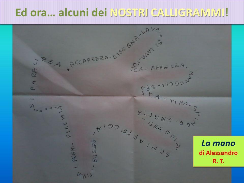 NOSTRI CALLIGRAMMI Ed ora… alcuni dei NOSTRI CALLIGRAMMI! La mano di Alessandro R. T. La mano di Alessandro R. T.