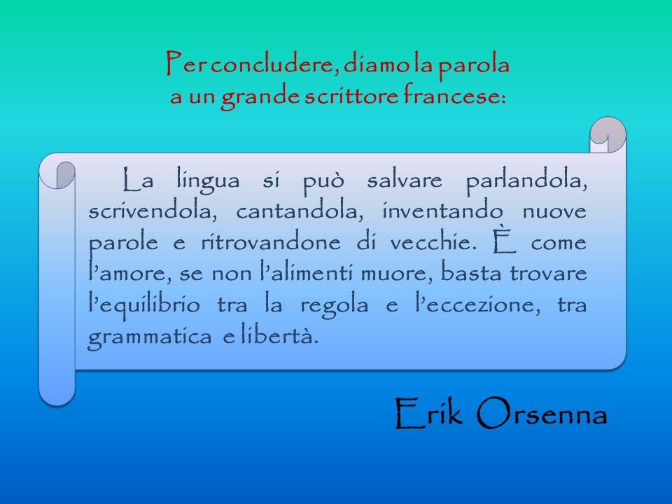 Per concludere, diamo la parola a un grande scrittore francese: La lingua si può salvare parlandola, scrivendola, cantandola, inventando nuove parole