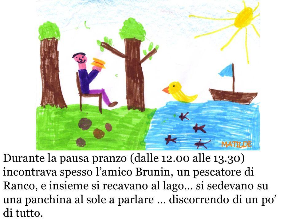 Durante la pausa pranzo (dalle 12.00 alle 13.30) incontrava spesso lamico Brunin, un pescatore di Ranco, e insieme si recavano al lago… si sedevano su
