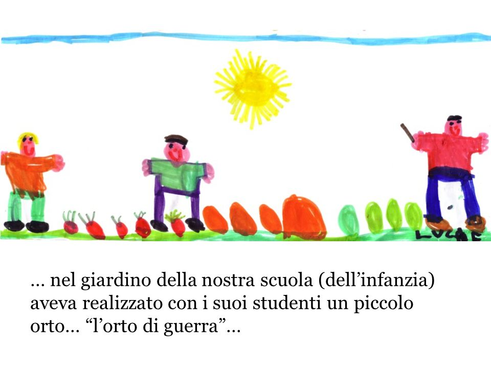 … nel giardino della nostra scuola (dellinfanzia) aveva realizzato con i suoi studenti un piccolo orto… lorto di guerra…