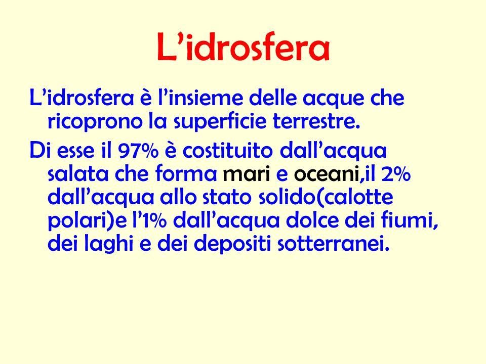 Lidrosfera Lidrosfera è linsieme delle acque che ricoprono la superficie terrestre. Di esse il 97% è costituito dallacqua salata che forma mari e ocea