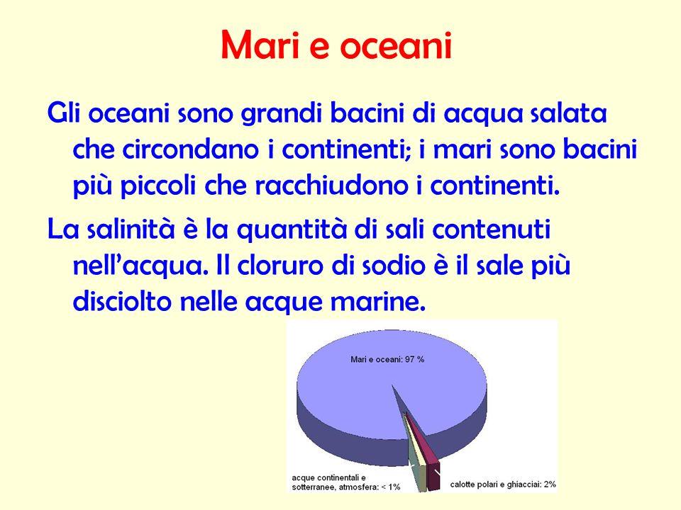 Mari e oceani Gli oceani sono grandi bacini di acqua salata che circondano i continenti; i mari sono bacini più piccoli che racchiudono i continenti.