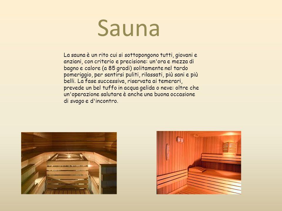 Sauna La sauna è un rito cui si sottopongono tutti, giovani e anziani, con criterio e precisione: un'ora e mezza di bagno e calore (a 85 gradi) solita