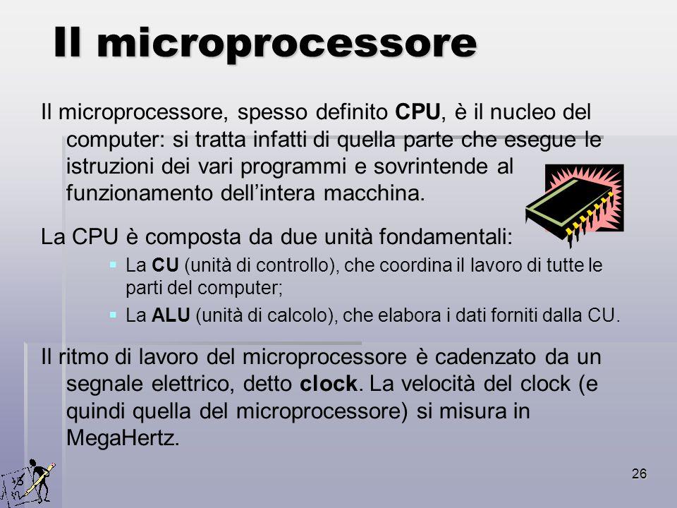 26 Il microprocessore Il microprocessore, spesso definito CPU, è il nucleo del computer: si tratta infatti di quella parte che esegue le istruzioni de