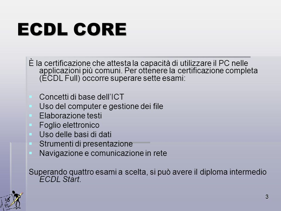 3 ECDL CORE È la certificazione che attesta la capacità di utilizzare il PC nelle applicazioni più comuni. Per ottenere la certificazione completa (EC