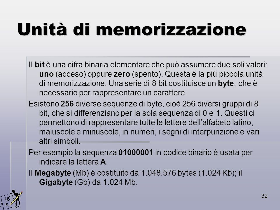 32 Unità di memorizzazione Il bit è una cifra binaria elementare che può assumere due soli valori: uno (acceso) oppure zero (spento). Questa è la più