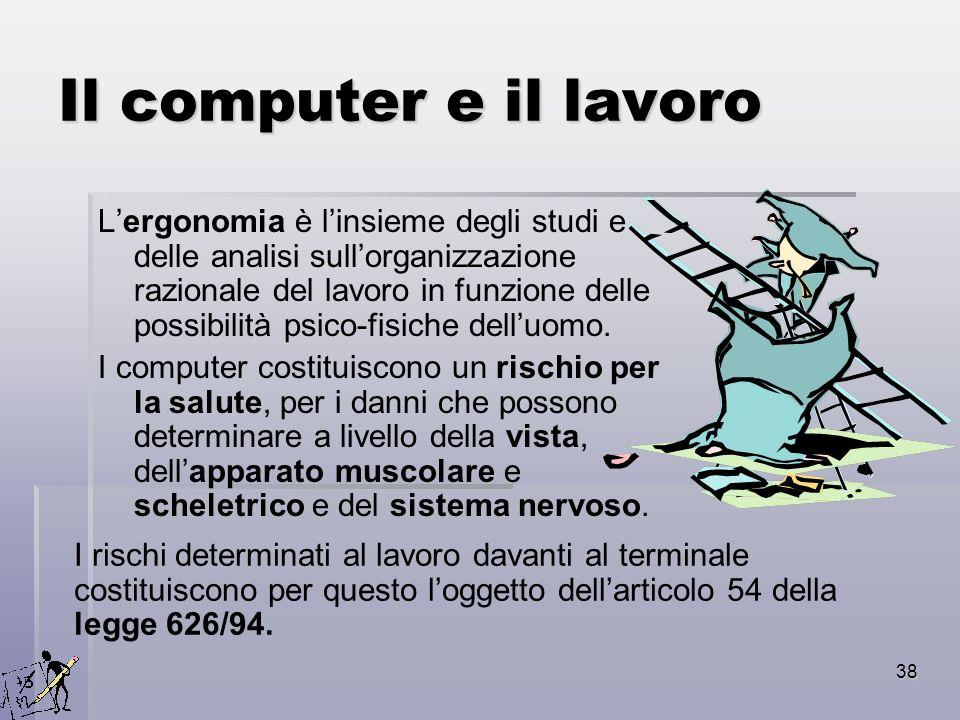 38 Il computer e il lavoro Lergonomia è linsieme degli studi e delle analisi sullorganizzazione razionale del lavoro in funzione delle possibilità psi