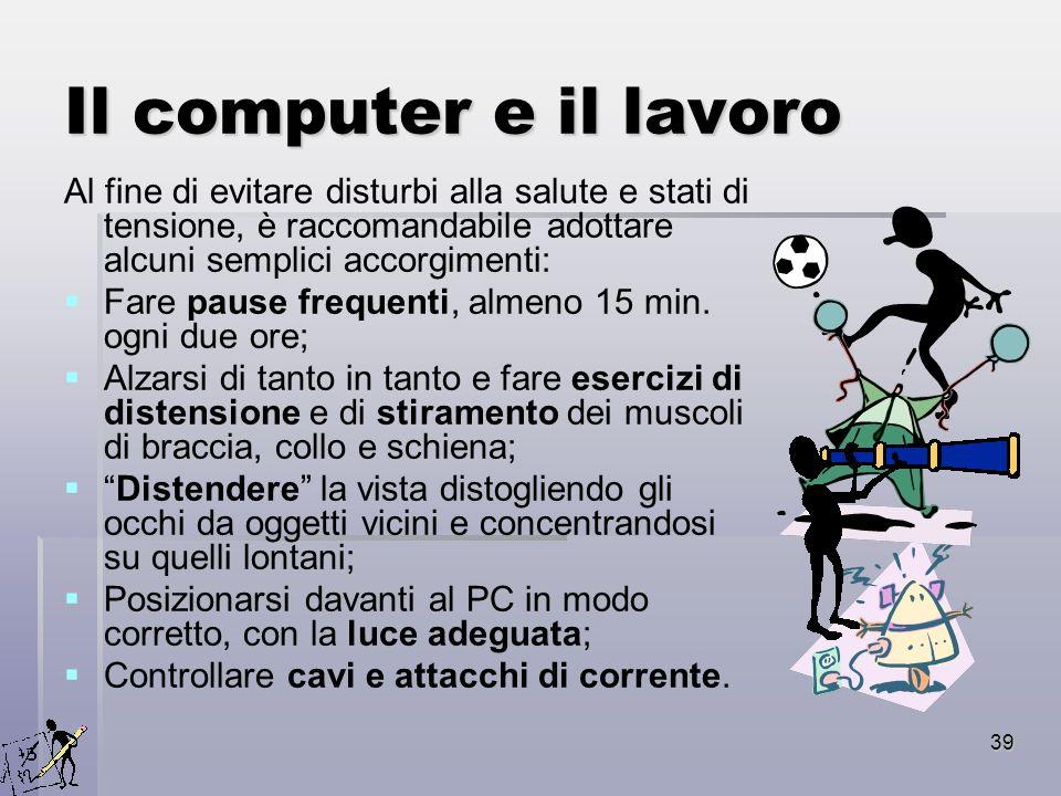 39 Il computer e il lavoro Al fine di evitare disturbi alla salute e stati di tensione, è raccomandabile adottare alcuni semplici accorgimenti: Fare p