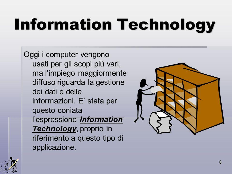 8 Information Technology Oggi i computer vengono usati per gli scopi più vari, ma limpiego maggiormente diffuso riguarda la gestione dei dati e delle