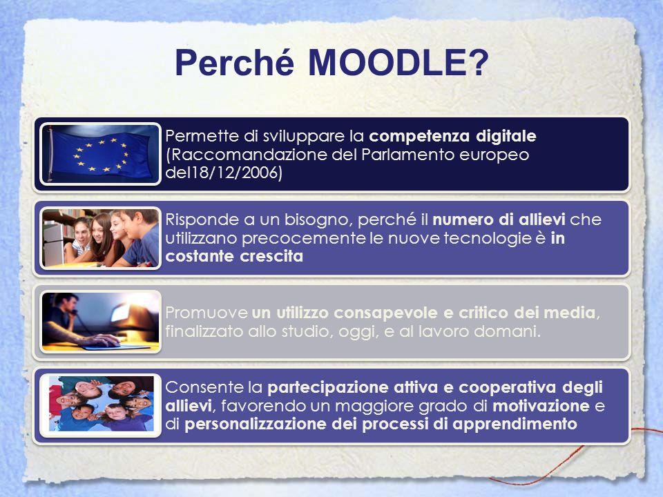 Perché MOODLE? Permette di sviluppare la competenza digitale (Raccomandazione del Parlamento europeo del18/12/2006) Risponde a un bisogno, perché il n