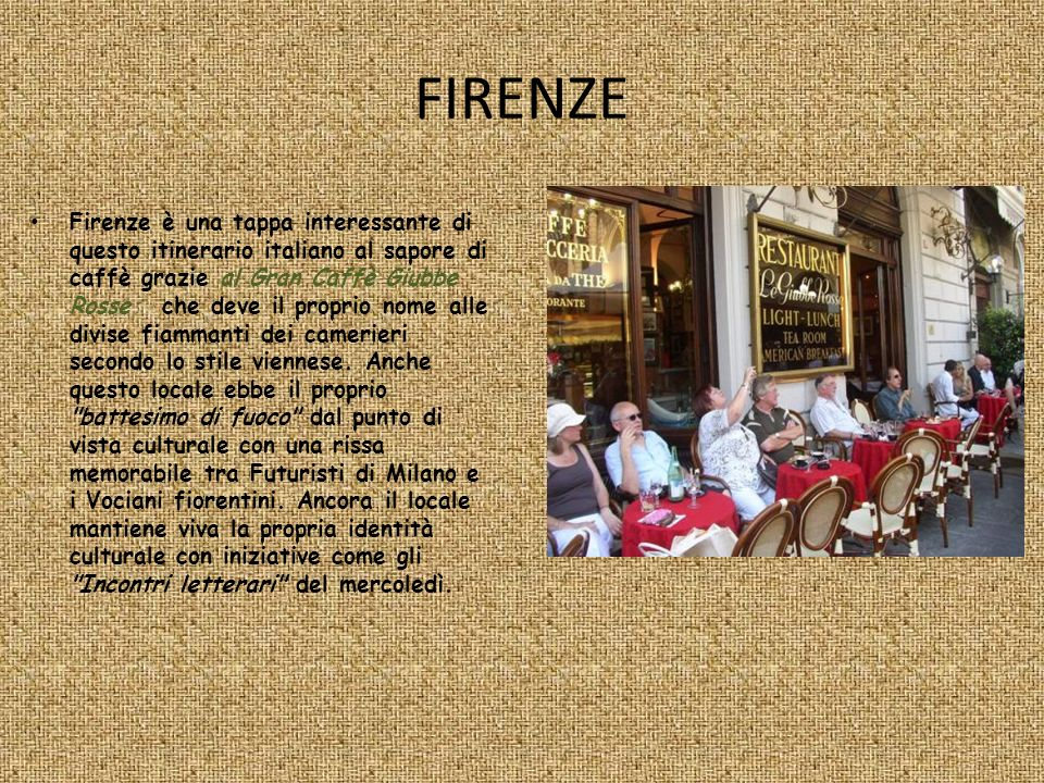FIRENZE Firenze è una tappa interessante di questo itinerario italiano al sapore di caffè grazie al Gran Caffè Giubbe Rosse che deve il proprio nome a