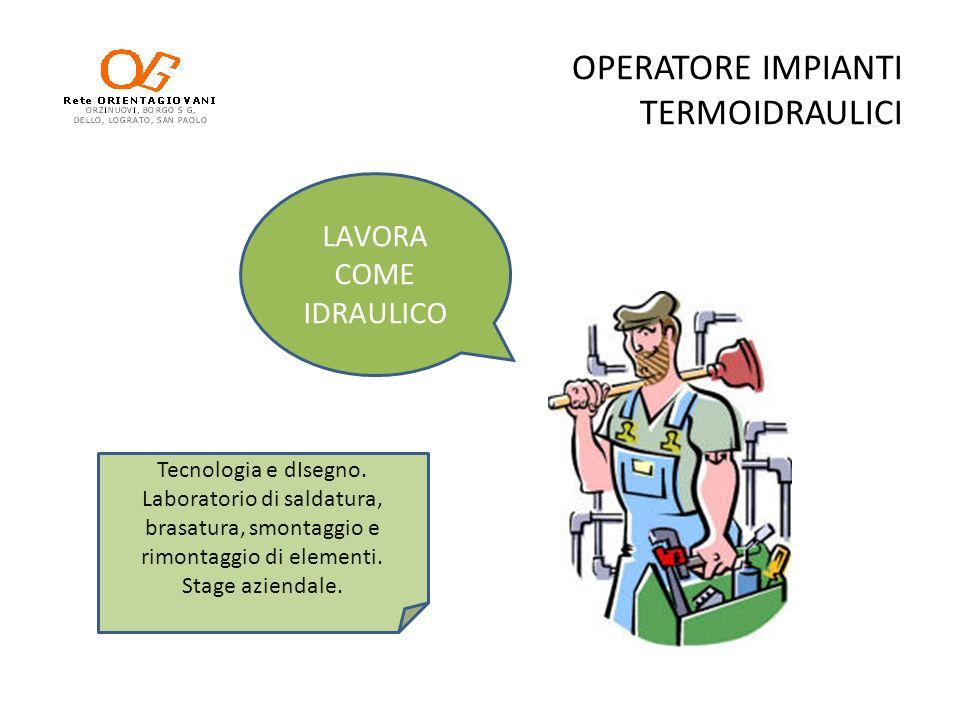 OPERATORE IMPIANTI TERMOIDRAULICI LAVORA COME IDRAULICO Tecnologia e dIsegno. Laboratorio di saldatura, brasatura, smontaggio e rimontaggio di element