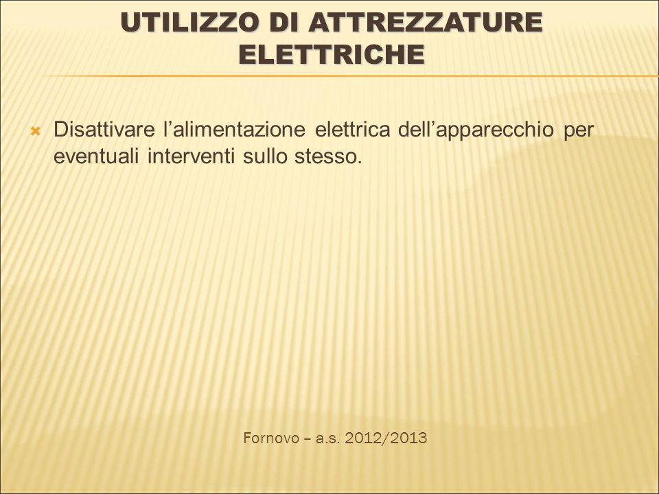 UTILIZZO DI ATTREZZATURE ELETTRICHE Disattivare lalimentazione elettrica dellapparecchio per eventuali interventi sullo stesso. Fornovo – a.s. 2012/20