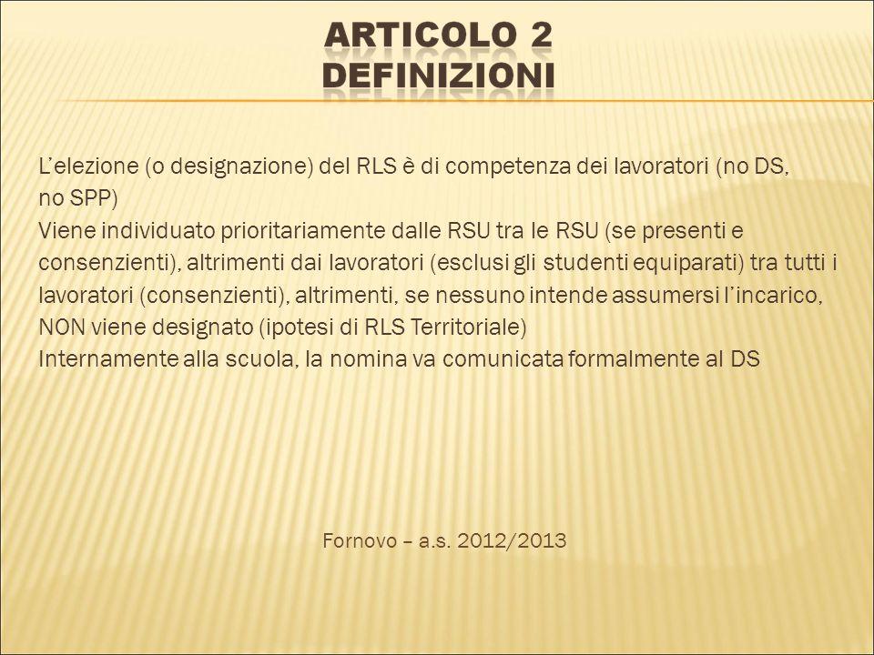 Lelezione (o designazione) del RLS è di competenza dei lavoratori (no DS, no SPP) Viene individuato prioritariamente dalle RSU tra le RSU (se presenti e consenzienti), altrimenti dai lavoratori (esclusi gli studenti equiparati) tra tutti i lavoratori (consenzienti), altrimenti, se nessuno intende assumersi lincarico, NON viene designato (ipotesi di RLS Territoriale) Internamente alla scuola, la nomina va comunicata formalmente al DS Fornovo – a.s.