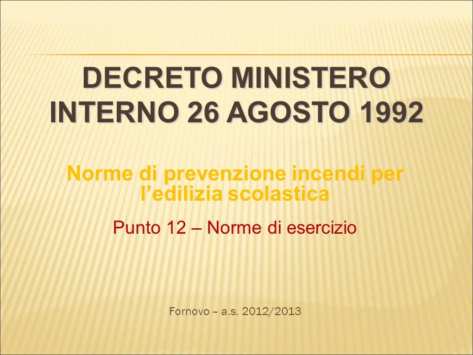 DECRETO MINISTERO INTERNO 26 AGOSTO 1992 Norme di prevenzione incendi per ledilizia scolastica Punto 12 – Norme di esercizio Fornovo – a.s. 2012/2013