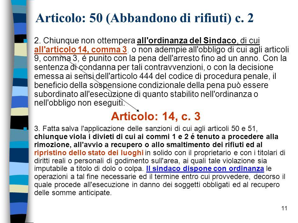 11 Articolo: 50 (Abbandono di rifiuti) c. 2 2. Chiunque non ottempera all'ordinanza del Sindaco, di cui all'articolo 14, comma 3, o non adempie all'ob