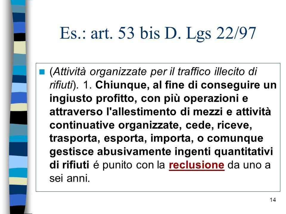 14 Es.: art. 53 bis D. Lgs 22/97 (Attività organizzate per il traffico illecito di rifiuti). 1. Chiunque, al fine di conseguire un ingiusto profitto,