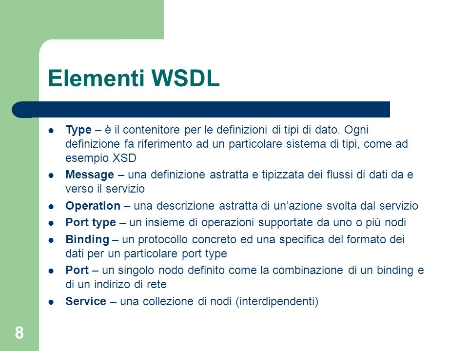 8 Elementi WSDL Type – è il contenitore per le definizioni di tipi di dato. Ogni definizione fa riferimento ad un particolare sistema di tipi, come ad