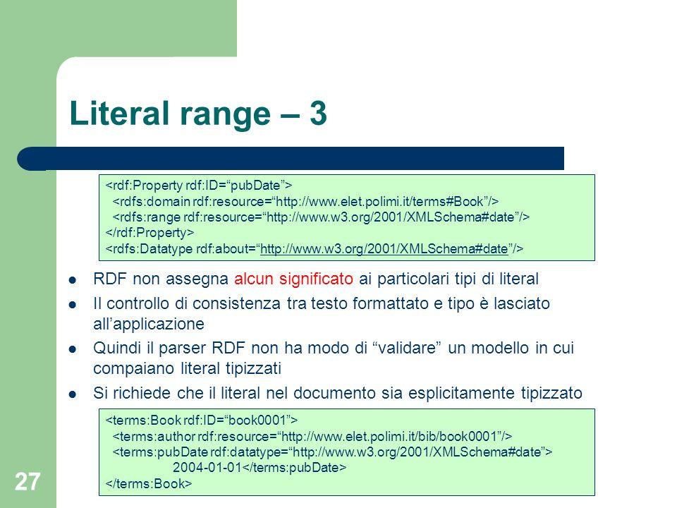 27 Literal range – 3 RDF non assegna alcun significato ai particolari tipi di literal Il controllo di consistenza tra testo formattato e tipo è lascia