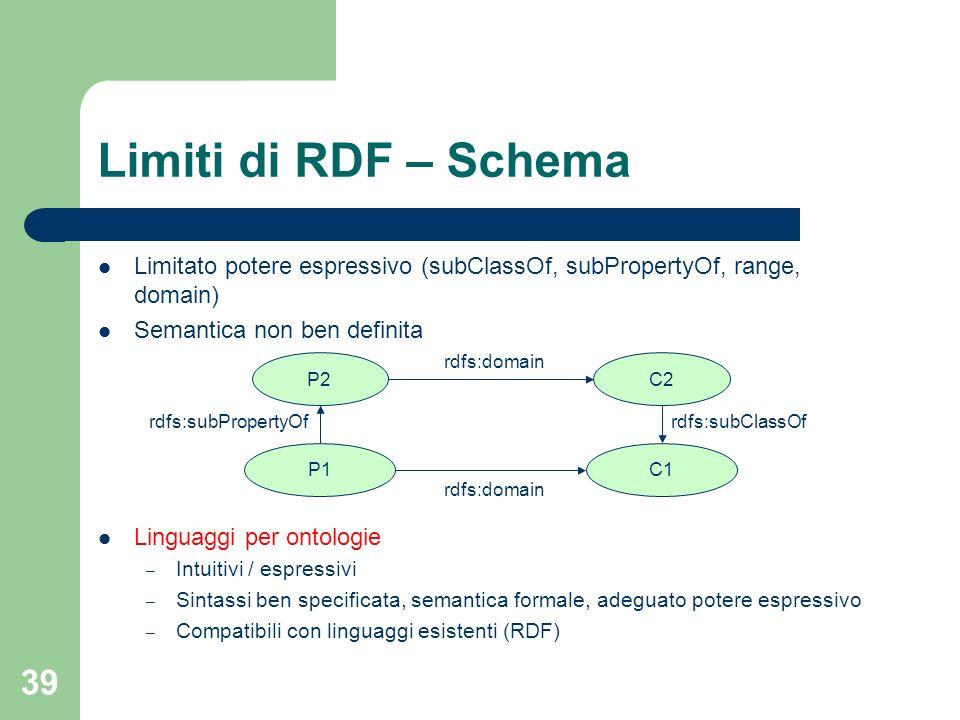 39 Limiti di RDF – Schema Limitato potere espressivo (subClassOf, subPropertyOf, range, domain) Semantica non ben definita Linguaggi per ontologie – I