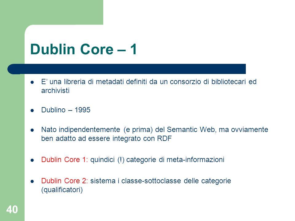40 Dublin Core – 1 E una libreria di metadati definiti da un consorzio di bibliotecari ed archivisti Dublino – 1995 Nato indipendentemente (e prima) d