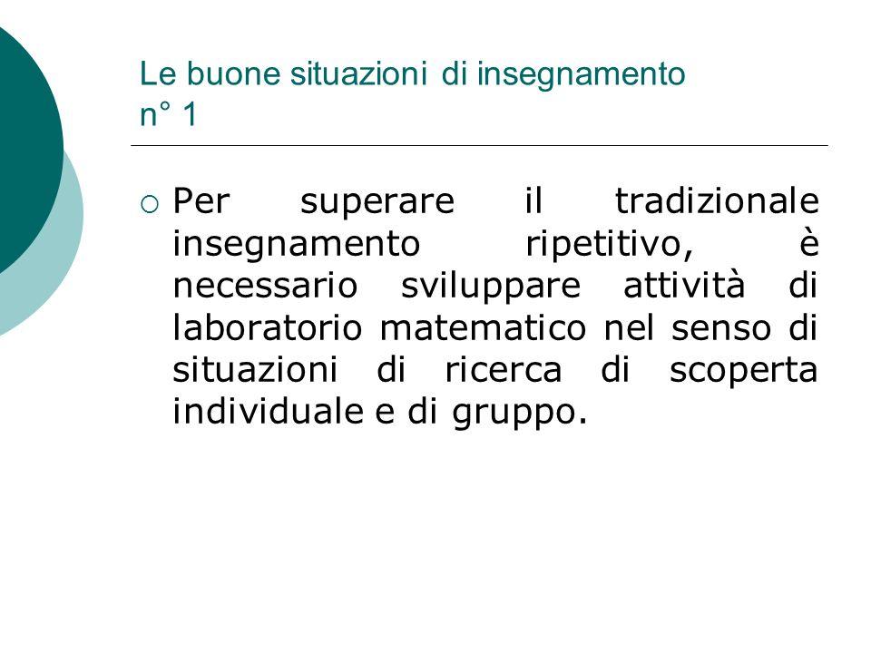 Le buone situazioni di insegnamento n° 1 Per superare il tradizionale insegnamento ripetitivo, è necessario sviluppare attività di laboratorio matemat
