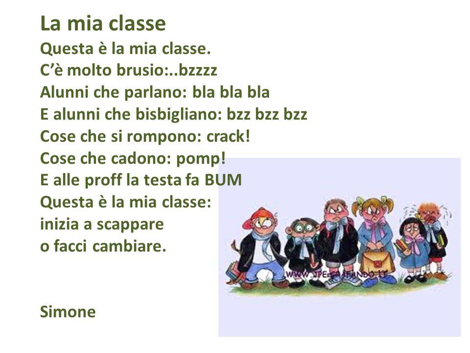 La mia classe Questa è la mia classe. Cè molto brusio:..bzzzz Alunni che parlano: bla bla bla E alunni che bisbigliano: bzz bzz bzz Cose che si rompon