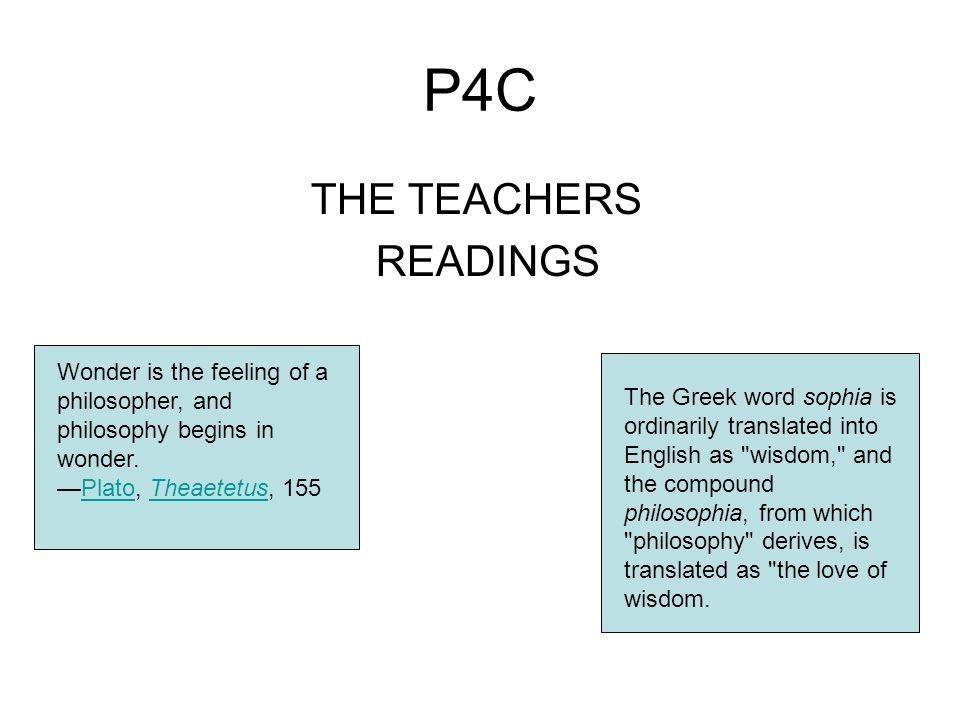P4C THE TEACHERS READINGS Wonder is the feeling of a philosopher, and philosophy begins in wonder. Plato, Theaetetus, 155PlatoTheaetetus The Greek wor