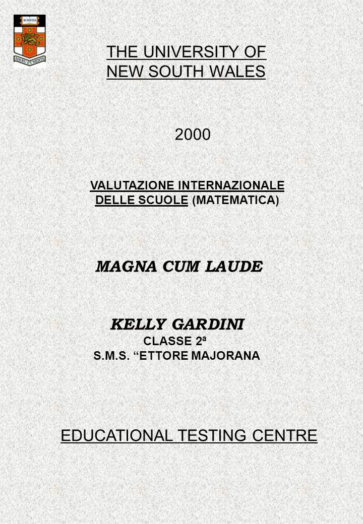 THE UNIVERSITY OF NEW SOUTH WALES 2000 VALUTAZIONE INTERNAZIONALE DELLE SCUOLE (MATEMATICA) MAGNA CUM LAUDE KELLY GARDINI CLASSE 2ª S.M.S. ETTORE MAJO