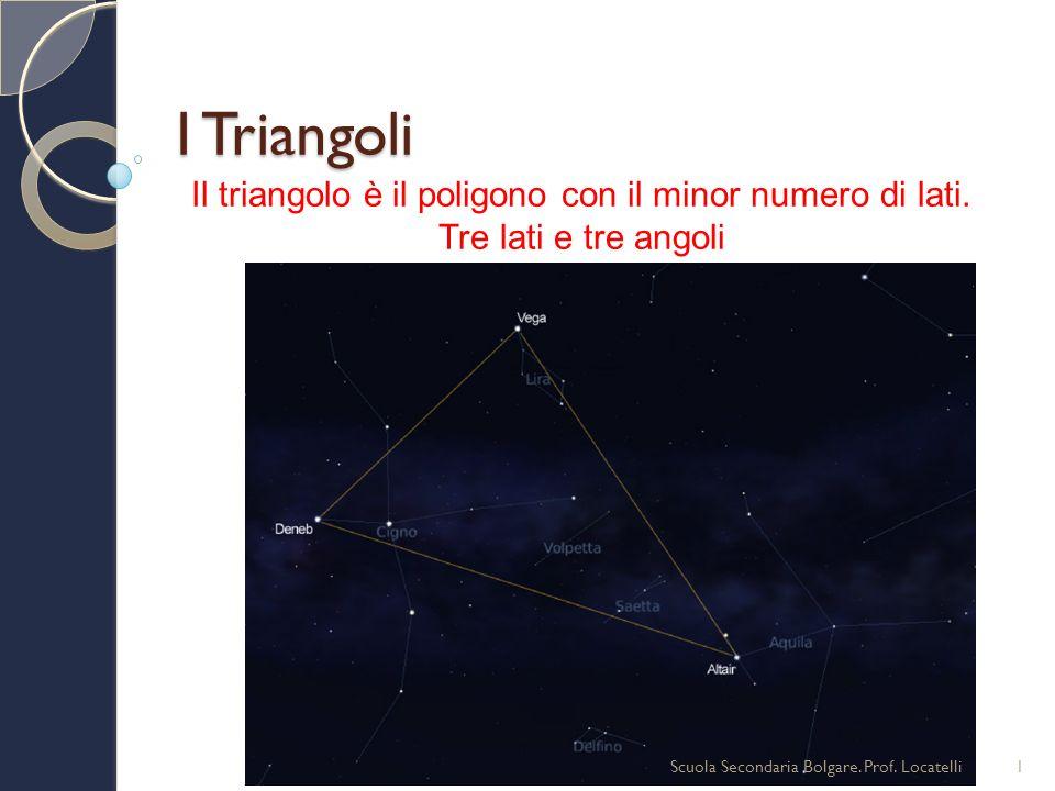 I Triangoli 1Scuola Secondaria Bolgare. Prof. Locatelli Il triangolo è il poligono con il minor numero di lati. Tre lati e tre angoli