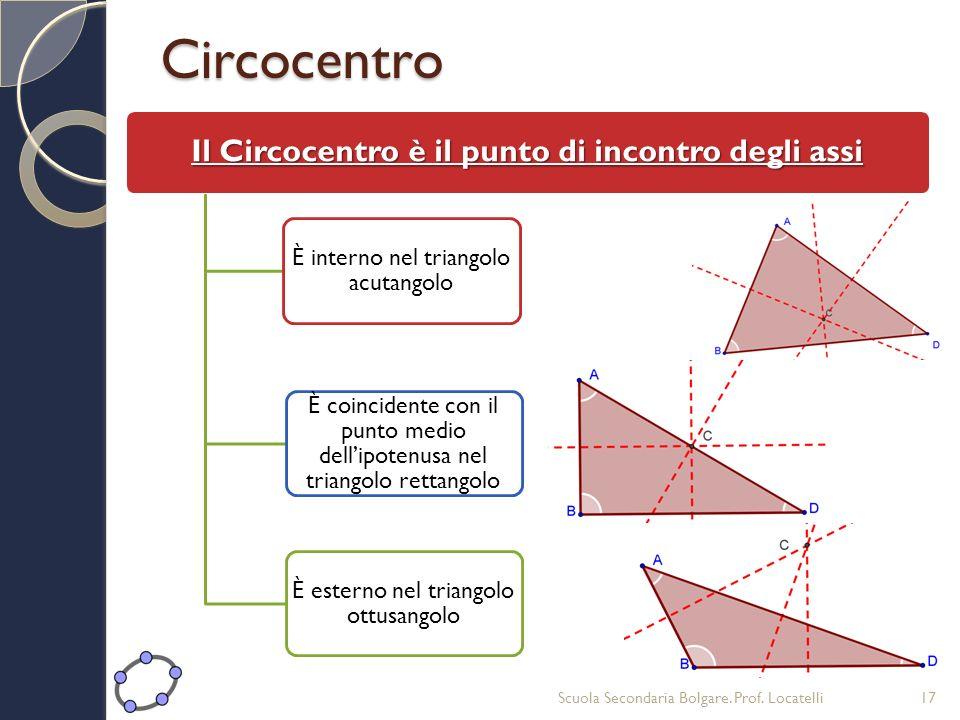 Circocentro Il Circocentro è il punto di incontro degli assi È interno nel triangolo acutangolo È coincidente con il punto medio dellipotenusa nel tri