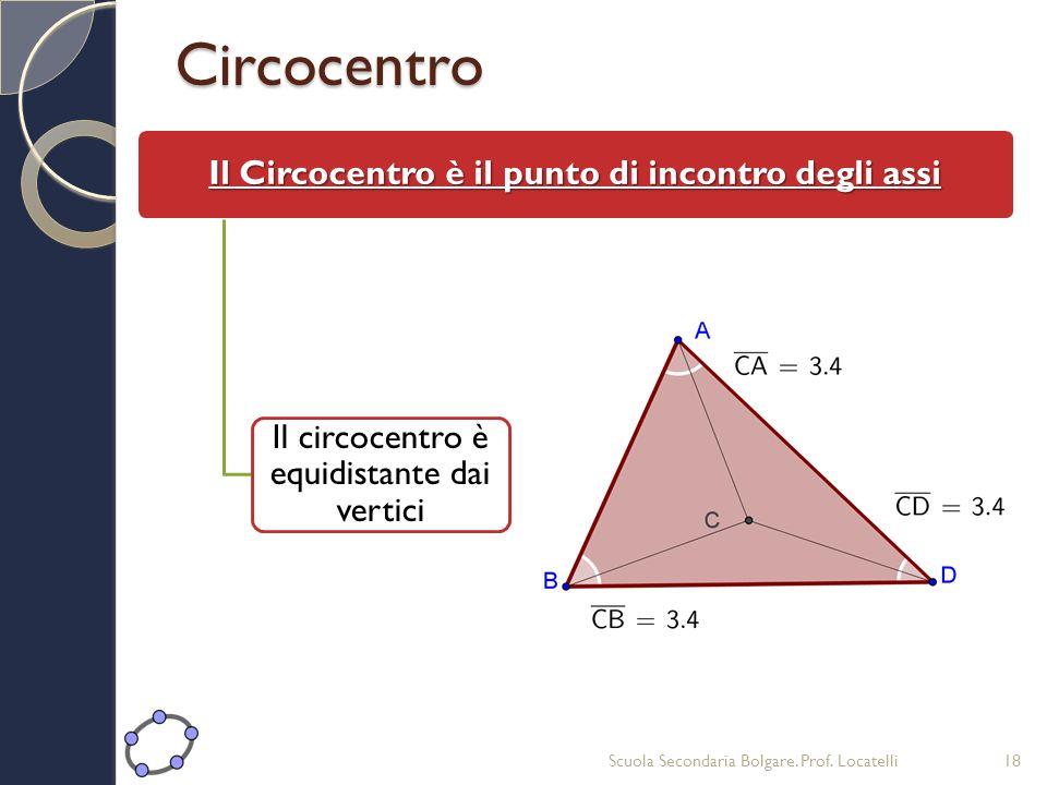 Circocentro Il Circocentro è il punto di incontro degli assi Il circocentro è equidistante dai vertici Scuola Secondaria Bolgare. Prof. Locatelli18