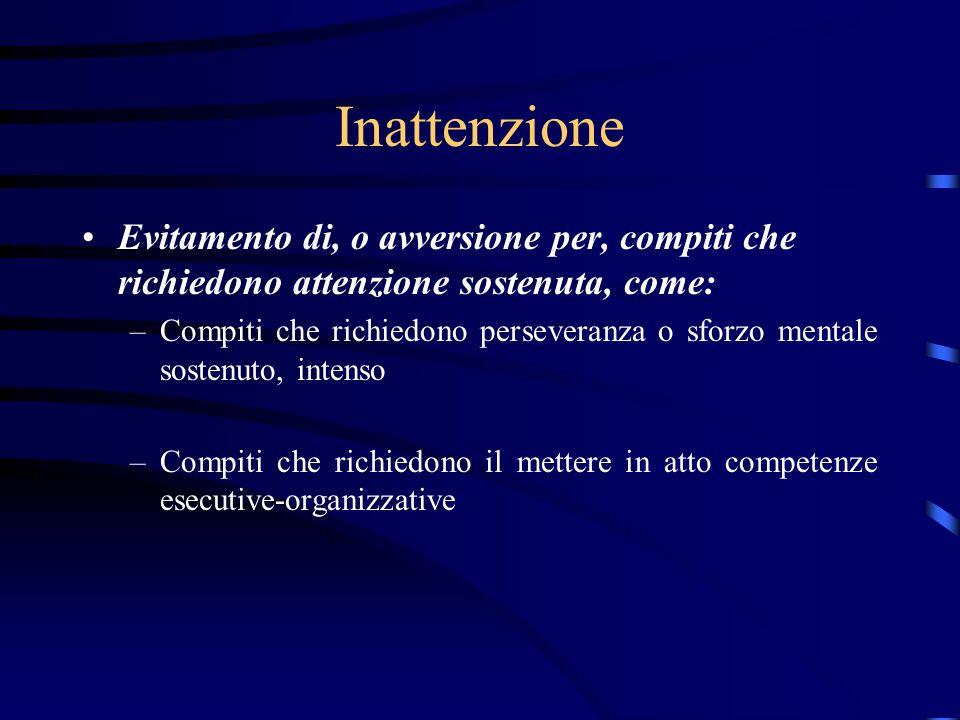 Inattenzione Evitamento di, o avversione per, compiti che richiedono attenzione sostenuta, come: –Compiti che richiedono perseveranza o sforzo mentale