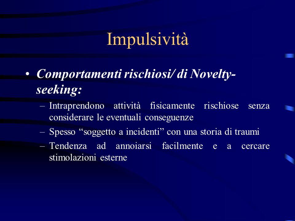 Impulsività Comportamenti rischiosi/ di Novelty- seeking: –Intraprendono attività fisicamente rischiose senza considerare le eventuali conseguenze –Sp