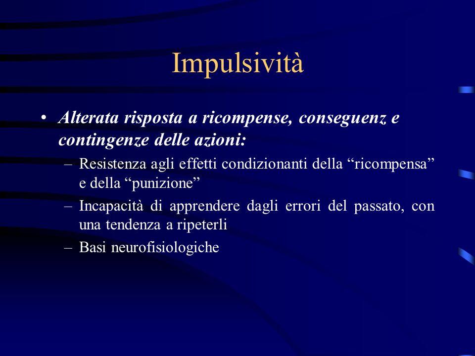 Impulsività Alterata risposta a ricompense, conseguenz e contingenze delle azioni: –Resistenza agli effetti condizionanti della ricompensa e della pun